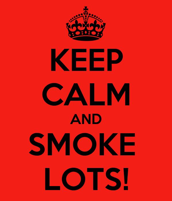 KEEP CALM AND SMOKE  LOTS!