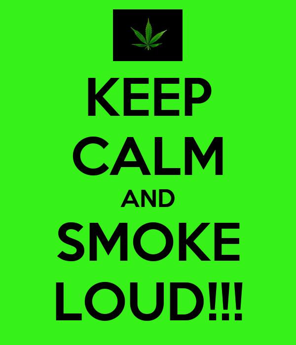 KEEP CALM AND SMOKE LOUD!!!