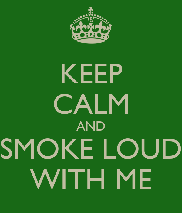 KEEP CALM AND SMOKE LOUD WITH ME