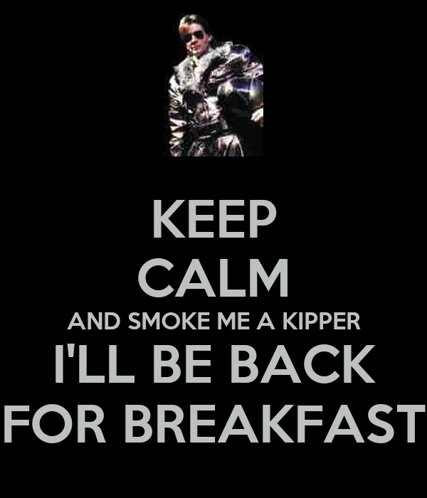 KEEP CALM AND SMOKE ME A KIPPER I'LL BE BACK FOR BREAKFAST