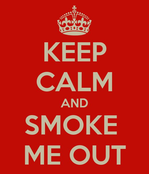 KEEP CALM AND SMOKE  ME OUT
