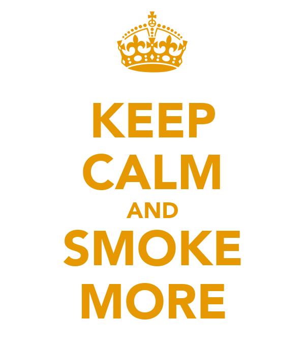 KEEP CALM AND SMOKE MORE