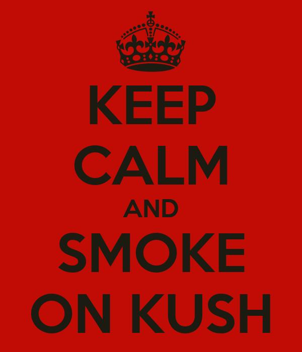 KEEP CALM AND SMOKE ON KUSH