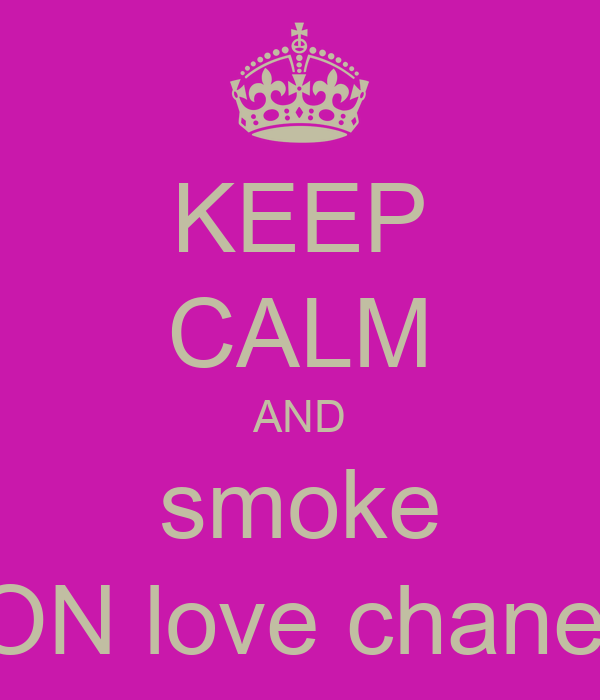 KEEP CALM AND smoke ON love chanel