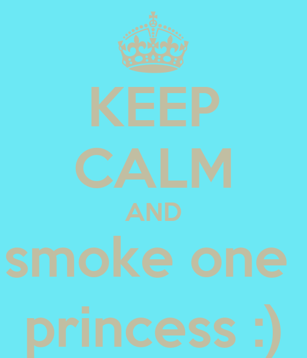 KEEP CALM AND smoke one  princess :)
