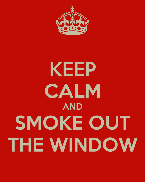 KEEP CALM AND SMOKE OUT THE WINDOW
