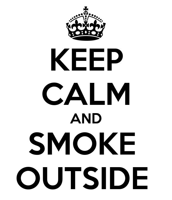 KEEP CALM AND SMOKE  OUTSIDE