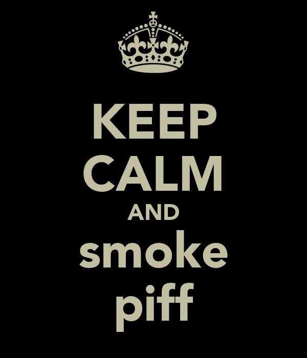 KEEP CALM AND smoke piff