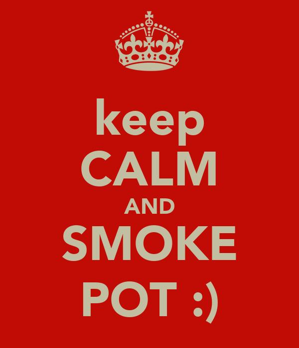 keep CALM AND SMOKE POT :)