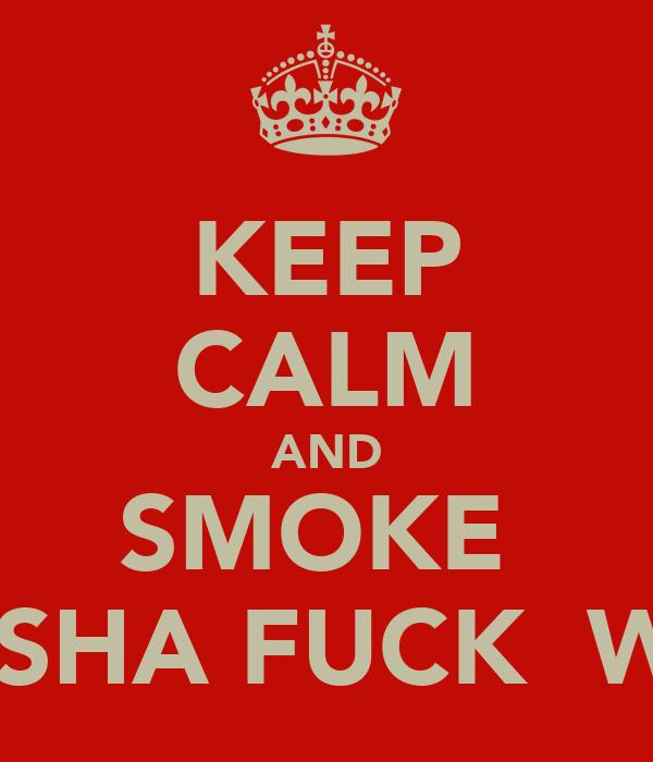 KEEP CALM AND SMOKE  SHEESHA FUCK  WEED
