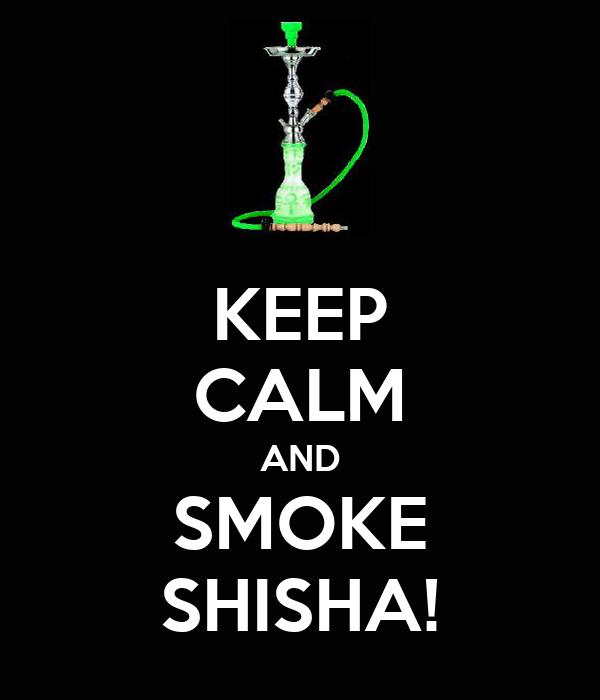 KEEP CALM AND SMOKE SHISHA!