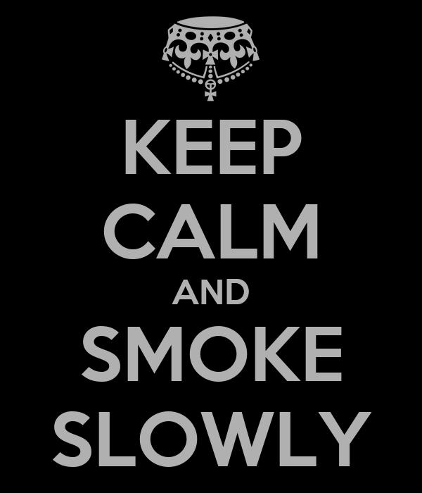 KEEP CALM AND SMOKE SLOWLY