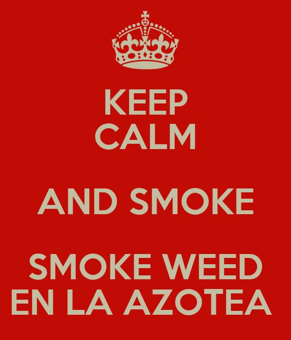 KEEP CALM AND SMOKE SMOKE WEED EN LA AZOTEA