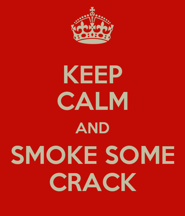 KEEP CALM AND SMOKE SOME CRACK