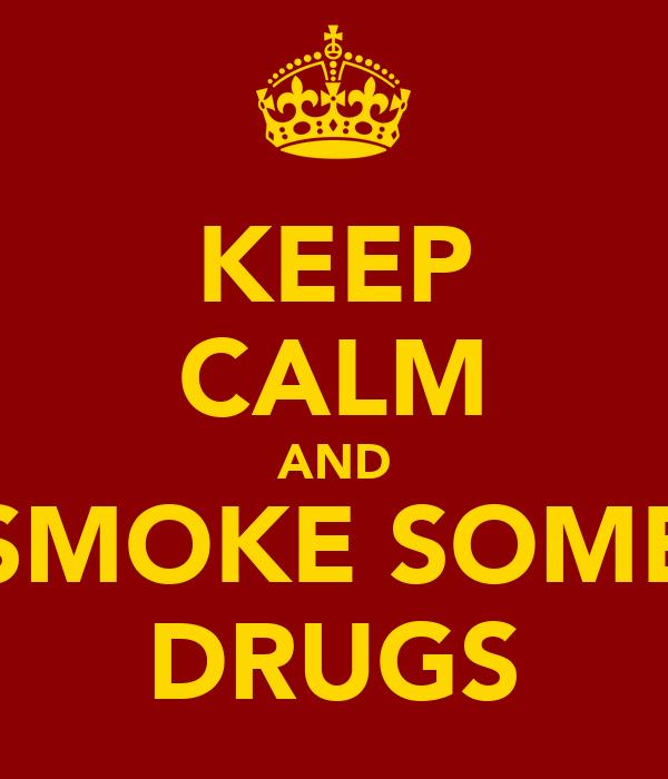 KEEP CALM AND SMOKE SOME DRUGS