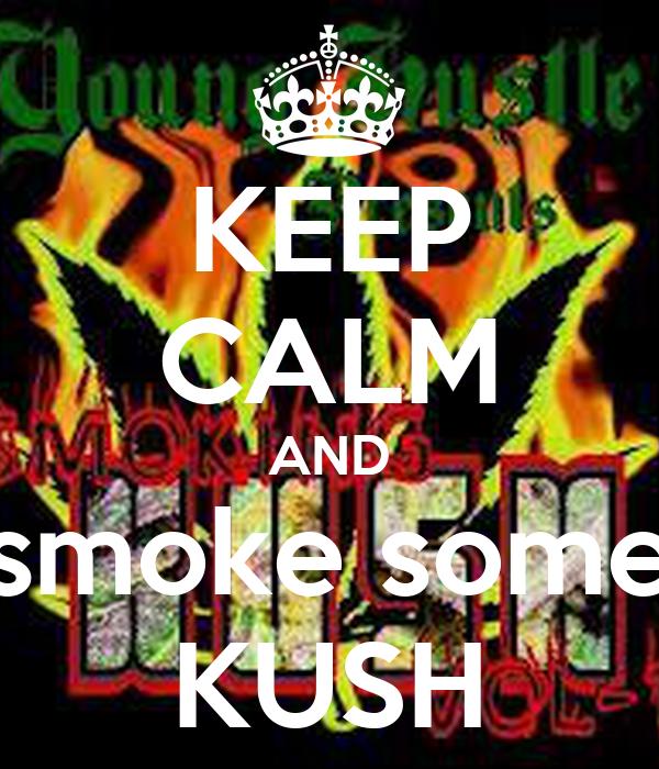 KEEP CALM AND smoke some KUSH