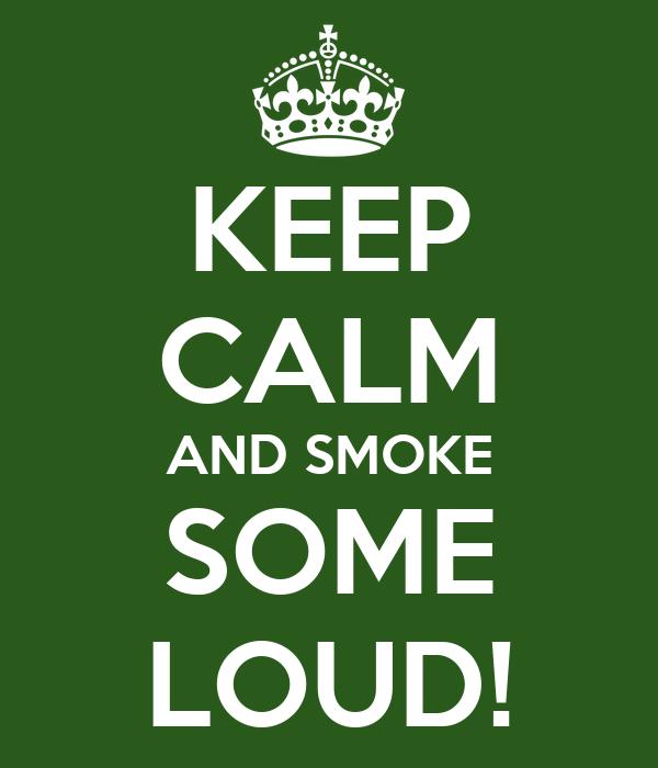 KEEP CALM AND SMOKE SOME LOUD!