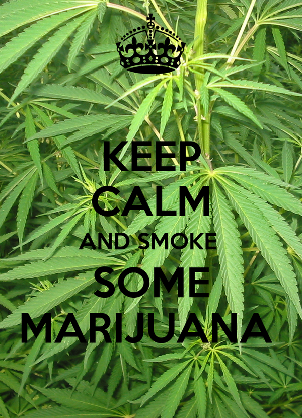 KEEP CALM AND SMOKE  SOME MARIJUANA