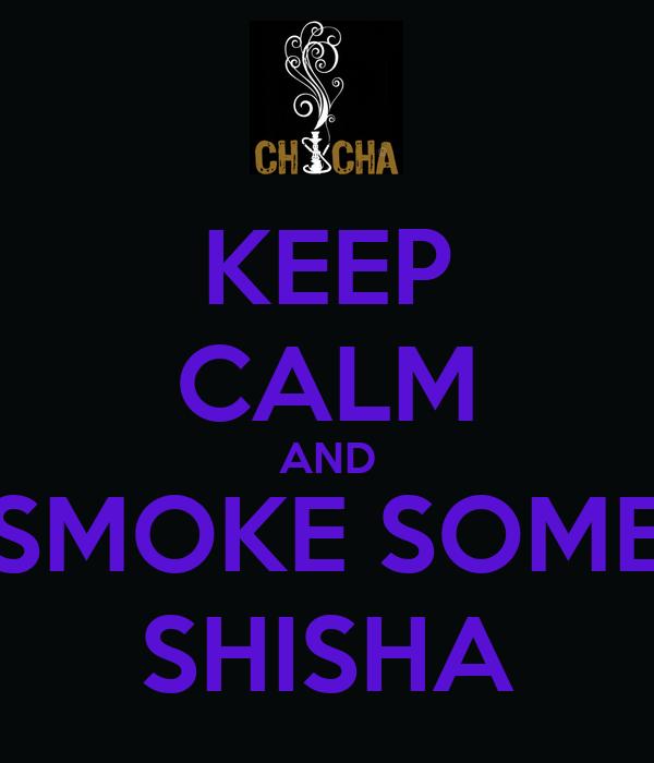 KEEP CALM AND SMOKE SOME SHISHA