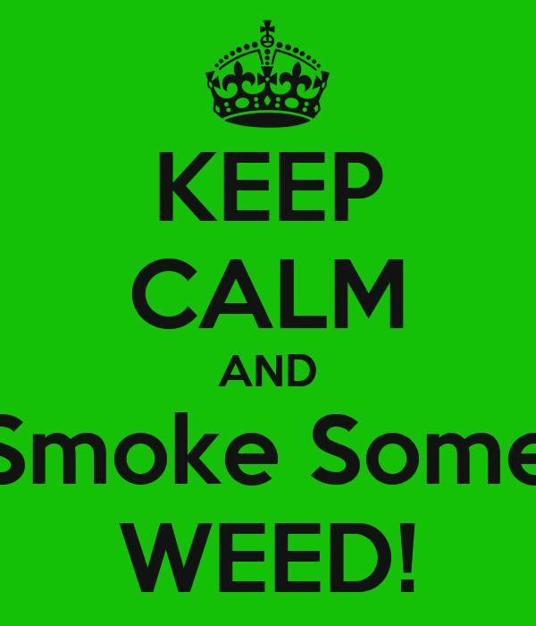 KEEP CALM AND Smoke Some WEED!