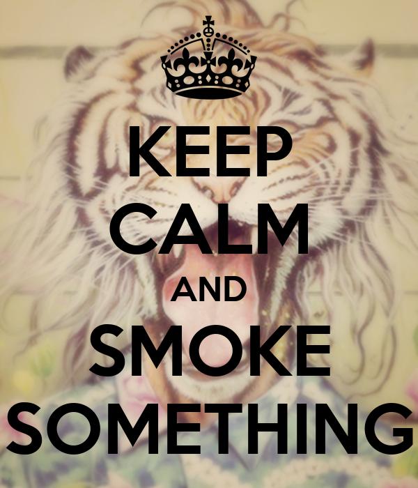 KEEP CALM AND SMOKE SOMETHING