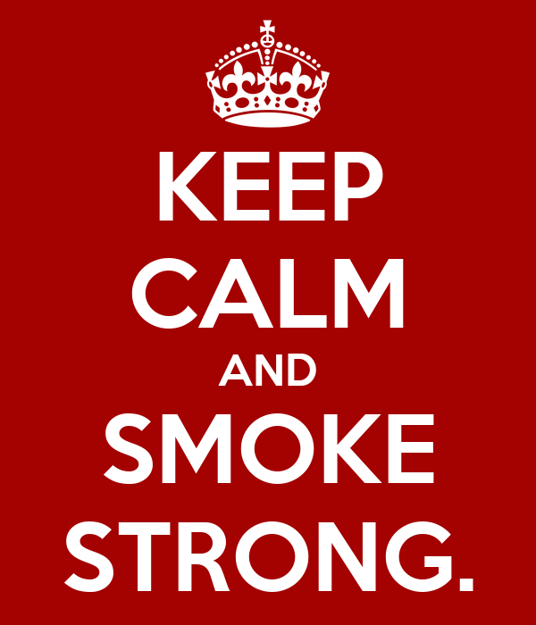 KEEP CALM AND SMOKE STRONG.