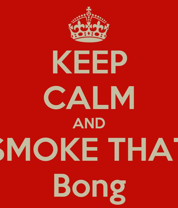 KEEP CALM AND SMOKE THAT Bong