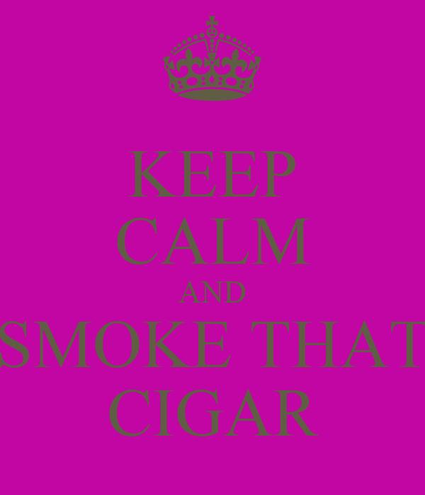 KEEP CALM AND SMOKE THAT CIGAR