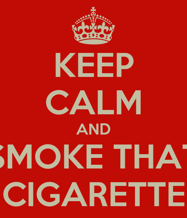 KEEP CALM AND SMOKE THAT CIGARETTE