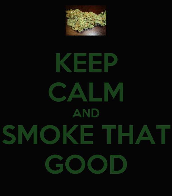KEEP CALM AND SMOKE THAT GOOD