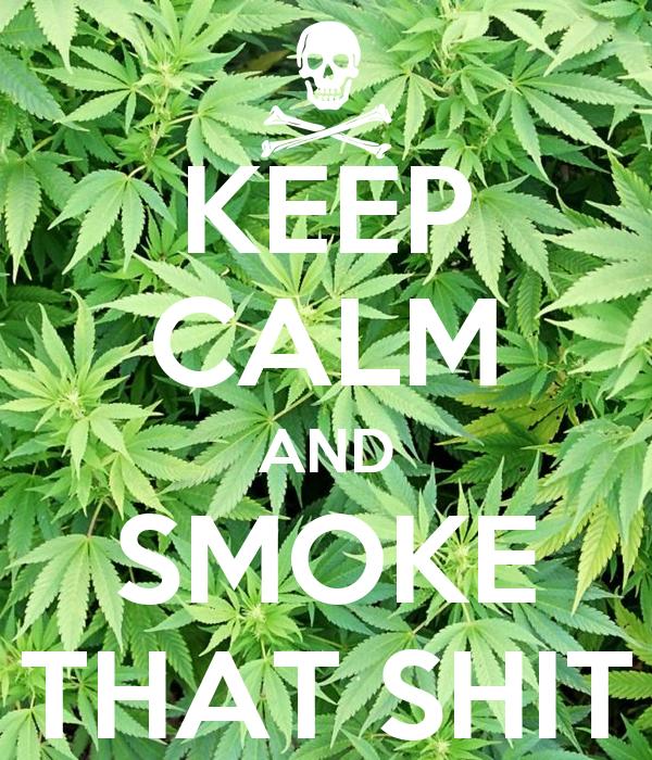KEEP CALM AND SMOKE THAT SHIT