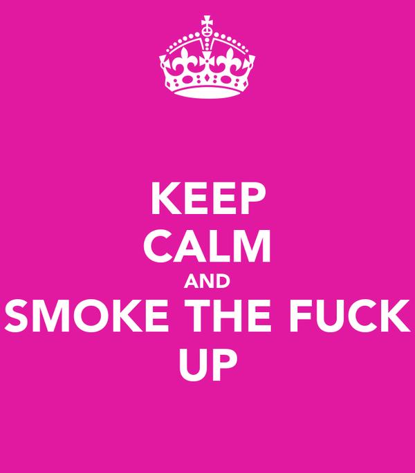 KEEP CALM AND SMOKE THE FUCK UP