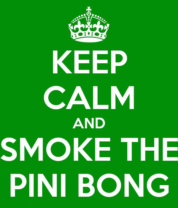 KEEP CALM AND SMOKE THE PINI BONG