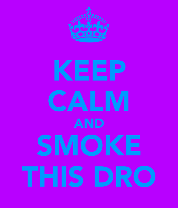KEEP CALM AND SMOKE THIS DRO