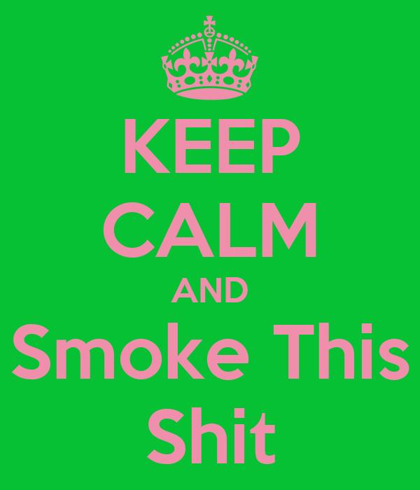 KEEP CALM AND Smoke This Shit
