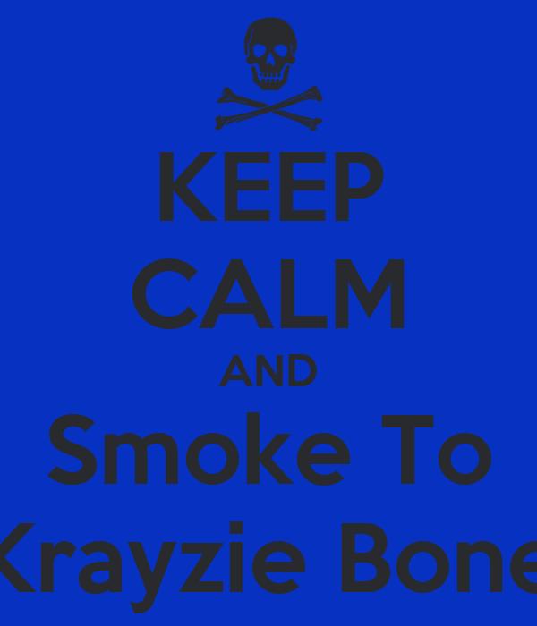 KEEP CALM AND Smoke To Krayzie Bone