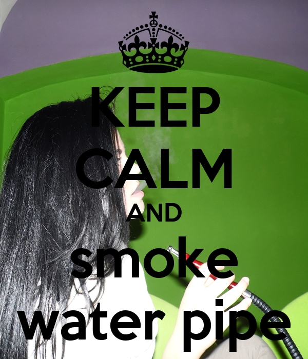 KEEP CALM AND smoke water pipe