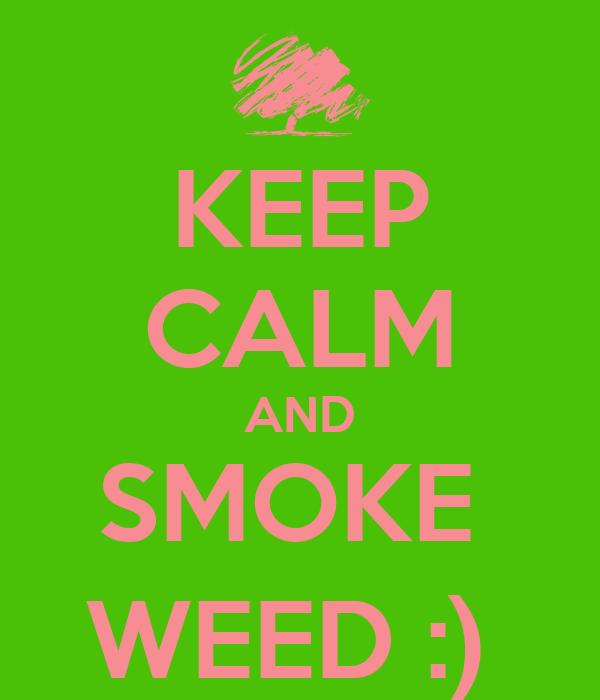 KEEP CALM AND SMOKE  WEED :)