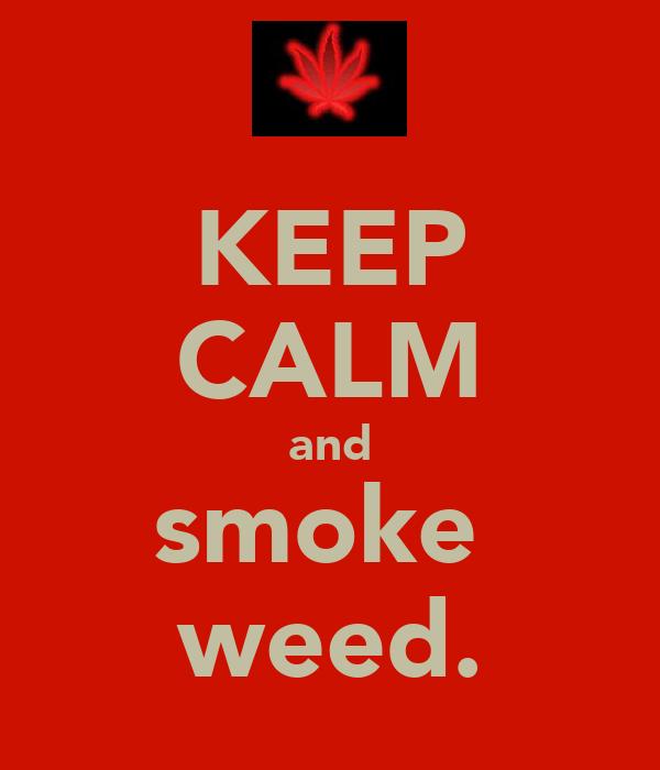KEEP CALM and smoke  weed.