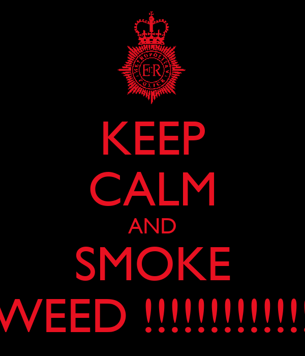 KEEP CALM AND SMOKE WEED !!!!!!!!!!!!!