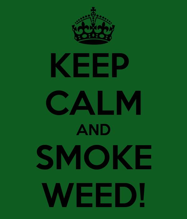KEEP  CALM AND SMOKE WEED!