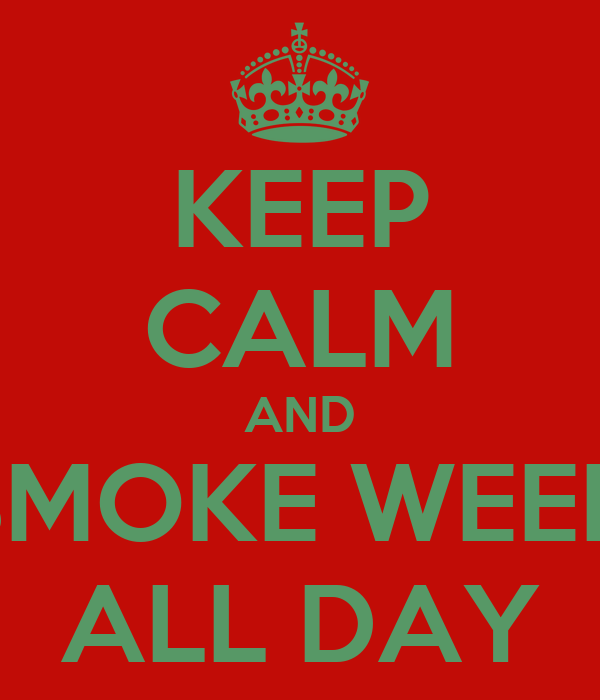 KEEP CALM AND SMOKE WEED ALL DAY