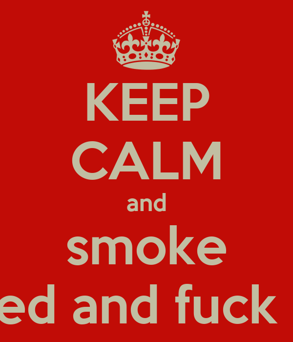KEEP CALM and smoke weed and fuck off