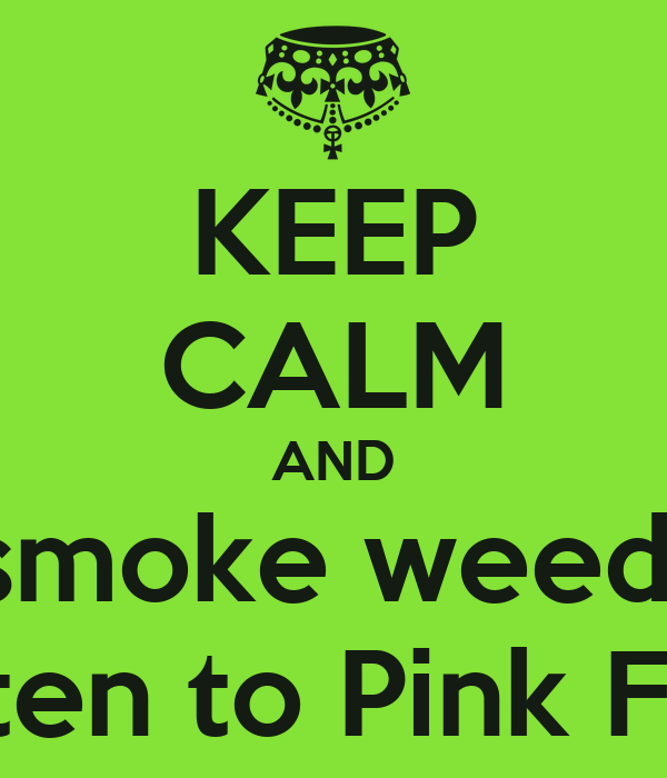 KEEP CALM AND smoke weed  and listen to Pink Floyd ....