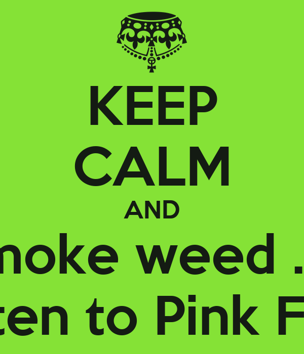 KEEP CALM AND smoke weed ..... and listen to Pink Floyd ....