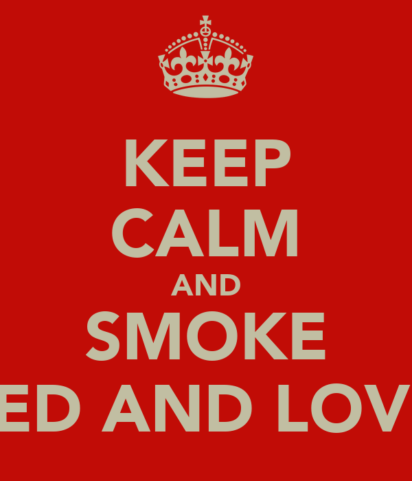KEEP CALM AND SMOKE WEED AND LOVE IT