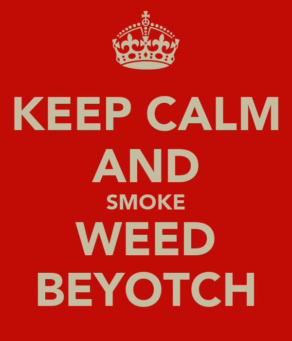KEEP CALM AND SMOKE WEED BEYOTCH
