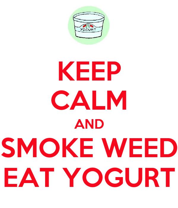 KEEP CALM AND SMOKE WEED EAT YOGURT