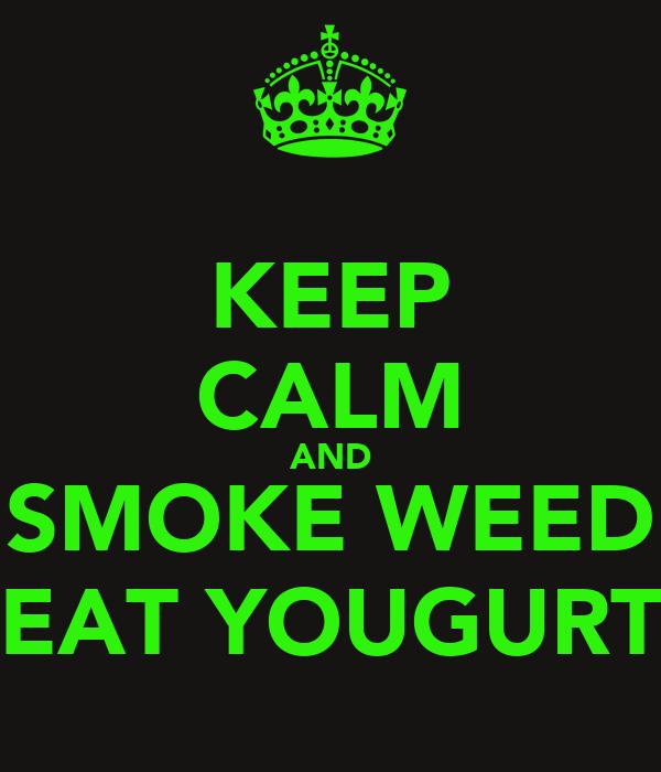 KEEP CALM AND SMOKE WEED EAT YOUGURT