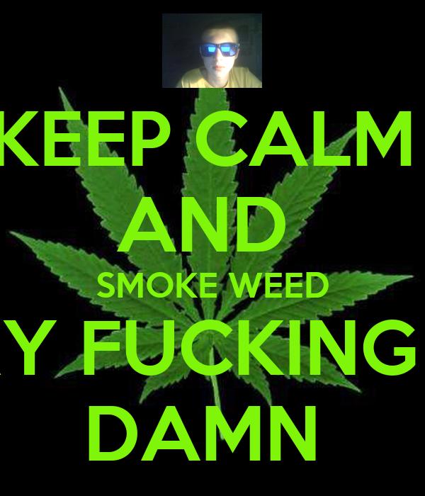 KEEP CALM AND SMOKE WEED EVERY FUCKING DAY DAMN